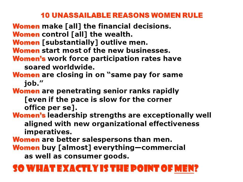 10 UNASSAILABLE REASONS WOMEN RULE Women Women Women make [all] the financial decisions. Women control [all] the wealth. Women Women [substantially] o
