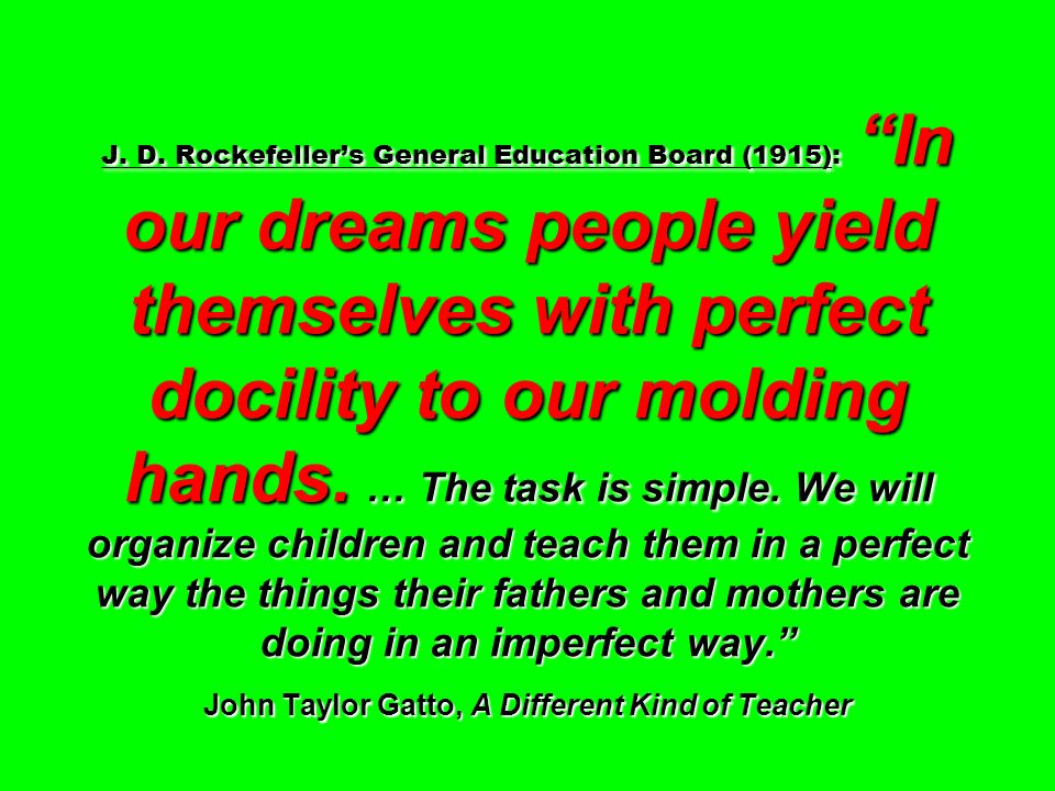 J. D. Rockefellers General Education Board (1915): In our dreams people yield themselves with perfect docility to our molding hands. … The task is sim