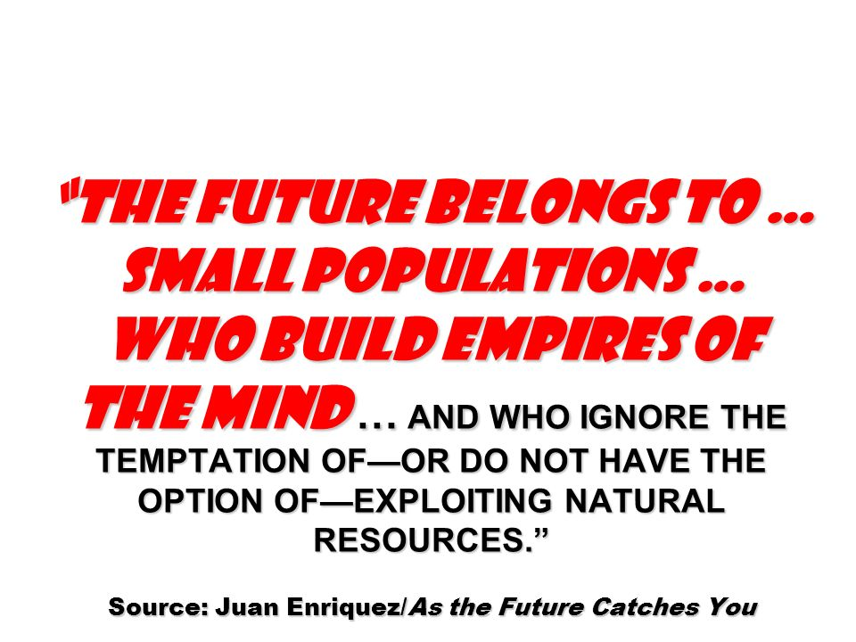 THE FUTURE BELONGS TO … SMALL POPULATIONS … WHO BUILD EMPIRES OF THE MIND … AND WHO IGNORE THE TEMPTATION OFOR DO NOT HAVE THE OPTION OFEXPLOITING NAT
