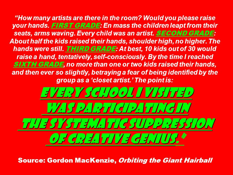 Every school I visited was participating in the systematic suppression of creative genius How many artists are there in the room? Would you please rai