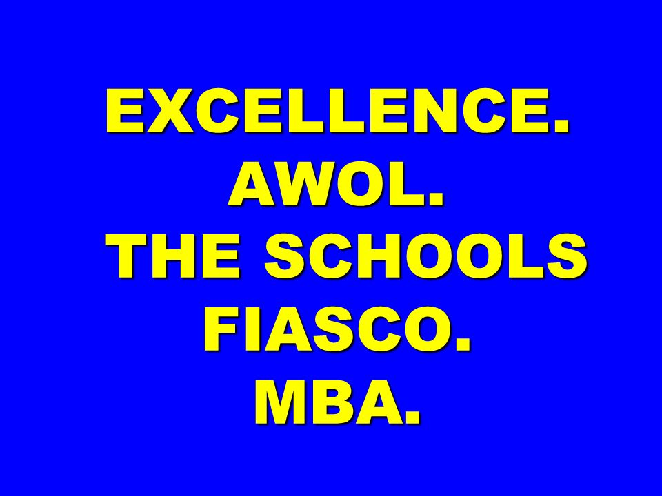 EXCELLENCE. AWOL. THE SCHOOLS FIASCO. MBA.