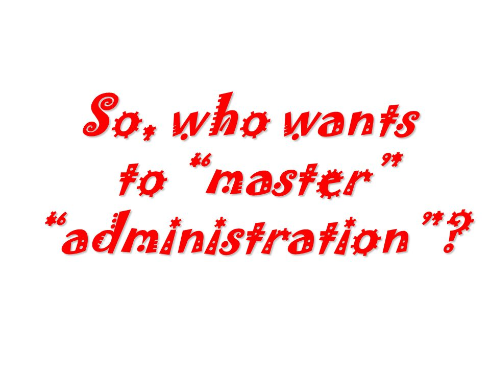 So, who wants to master administration?