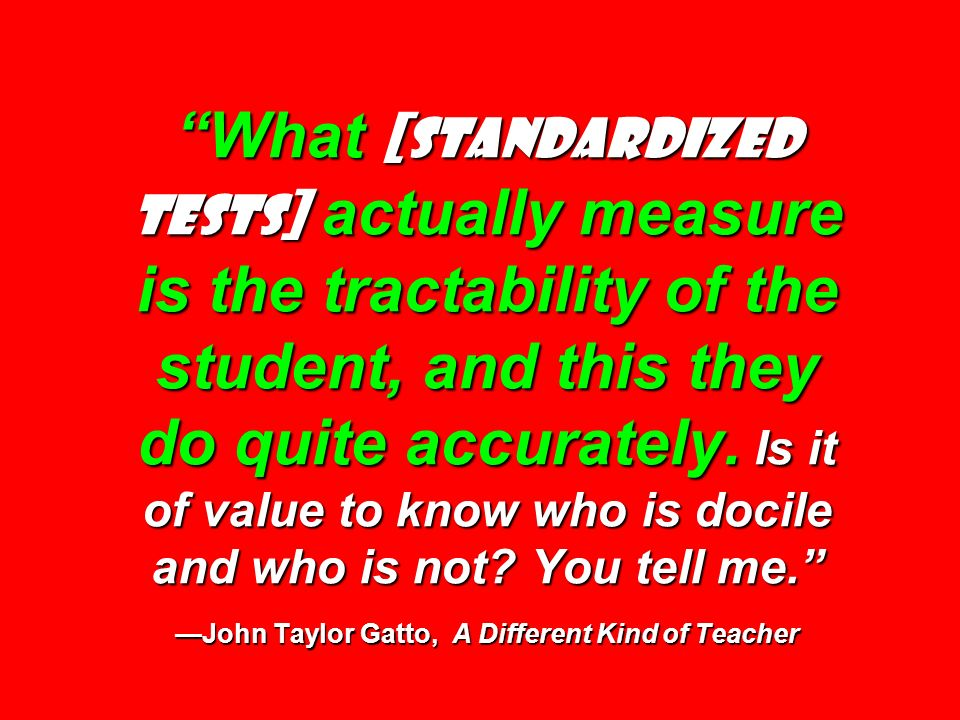 What [standardized tests] actually measure is the tractability of the student, and this they do quite accurately. Is it of value to know who is docile