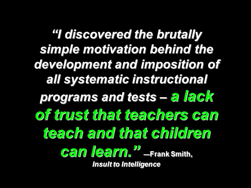 I discovered the brutally simple motivation behind the development and imposition of all systematic instructional programs and tests – a lack of trust