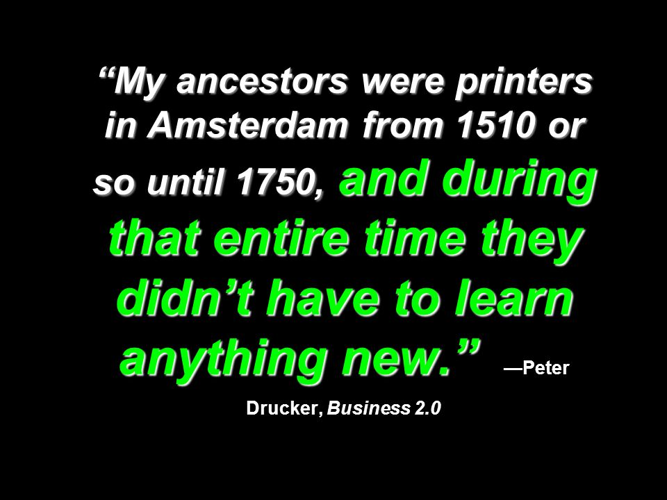 My ancestors were printers in Amsterdam from 1510 or so until 1750, and during that entire time they didnt have to learn anything new. My ancestors we