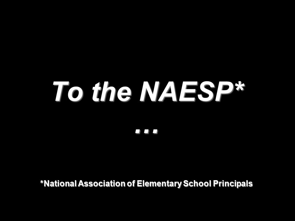 To the NAESP* … *National Association of Elementary School Principals