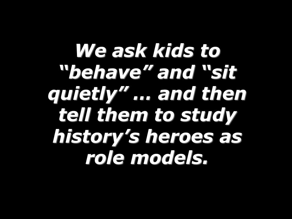 We ask kids to behave and sit quietly … and then tell them to study historys heroes as role models.
