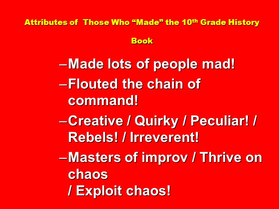 Attributes of Those Who Made the 10 th Grade History Book –Made lots of people mad! –Flouted the chain of command! –Creative / Quirky / Peculiar! / Re