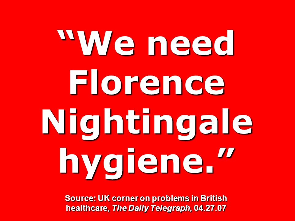We need Florence Nightingale hygiene. Source: UK corner on problems in British healthcare, The Daily Telegraph, 04.27.07