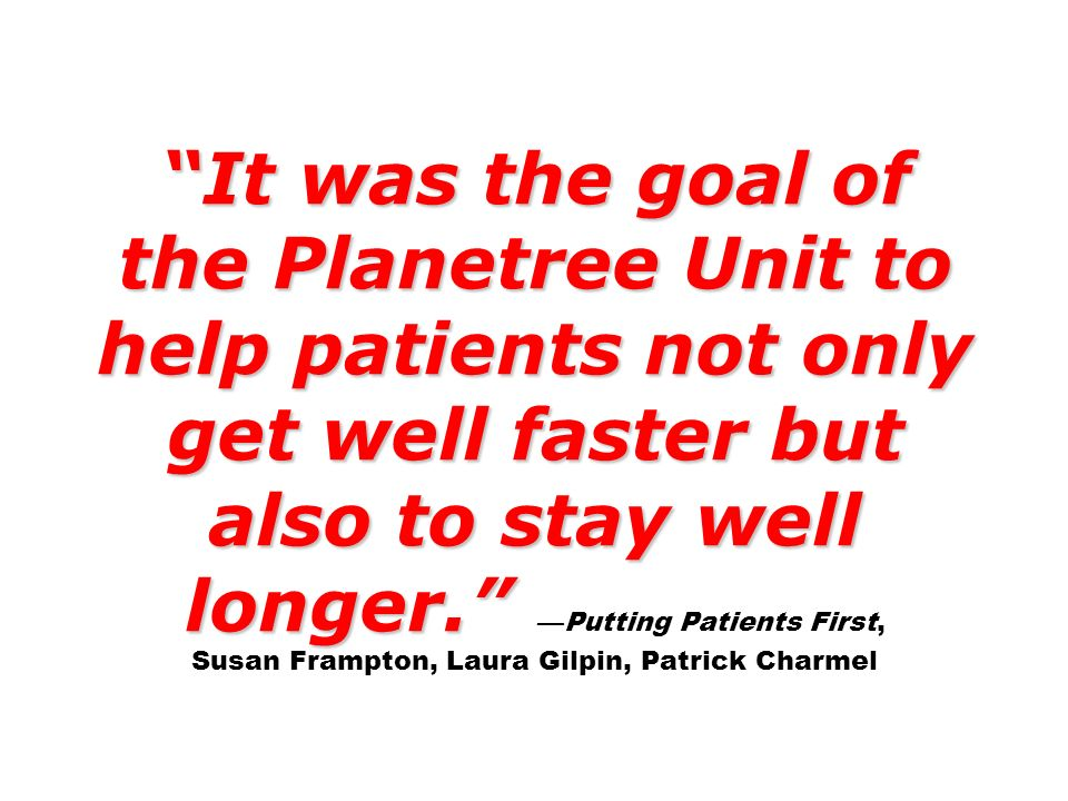 It was the goal of the Planetree Unit to help patients not only get well faster but also to stay well longer. It was the goal of the Planetree Unit to