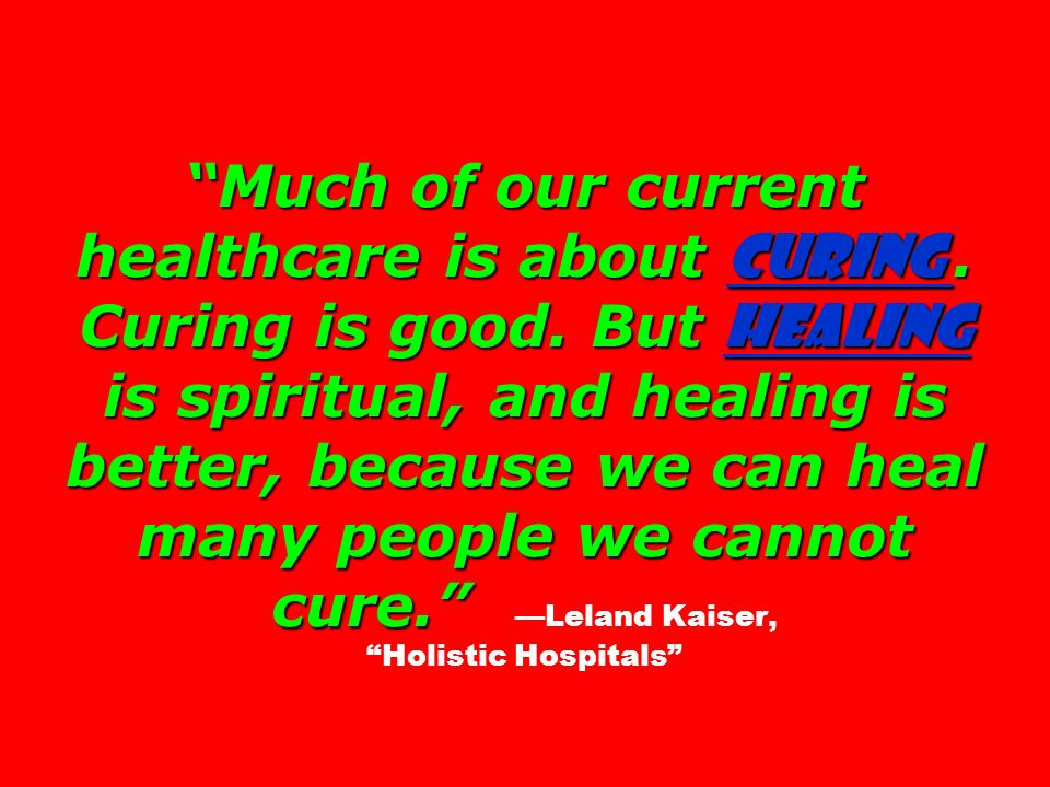 Much of our current healthcare is about curing. Curing is good. But healing is spiritual, and healing is better, because we can heal many people we ca