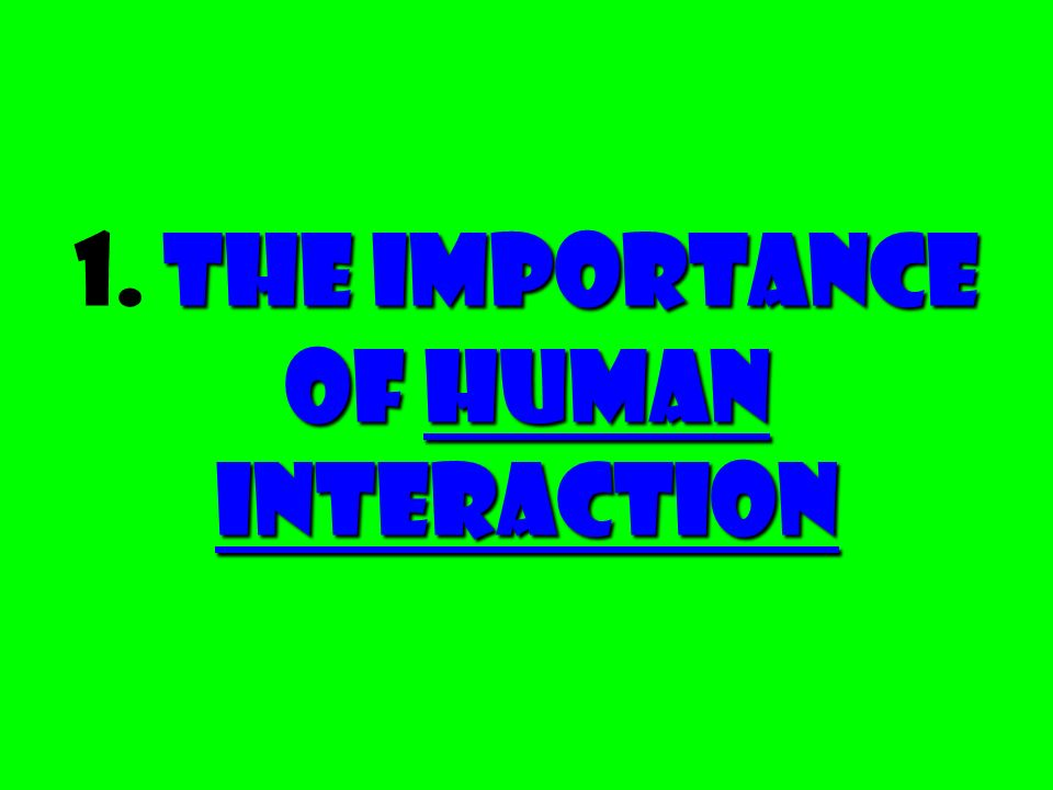 The Importance of Human Interaction 1. The Importance of Human Interaction