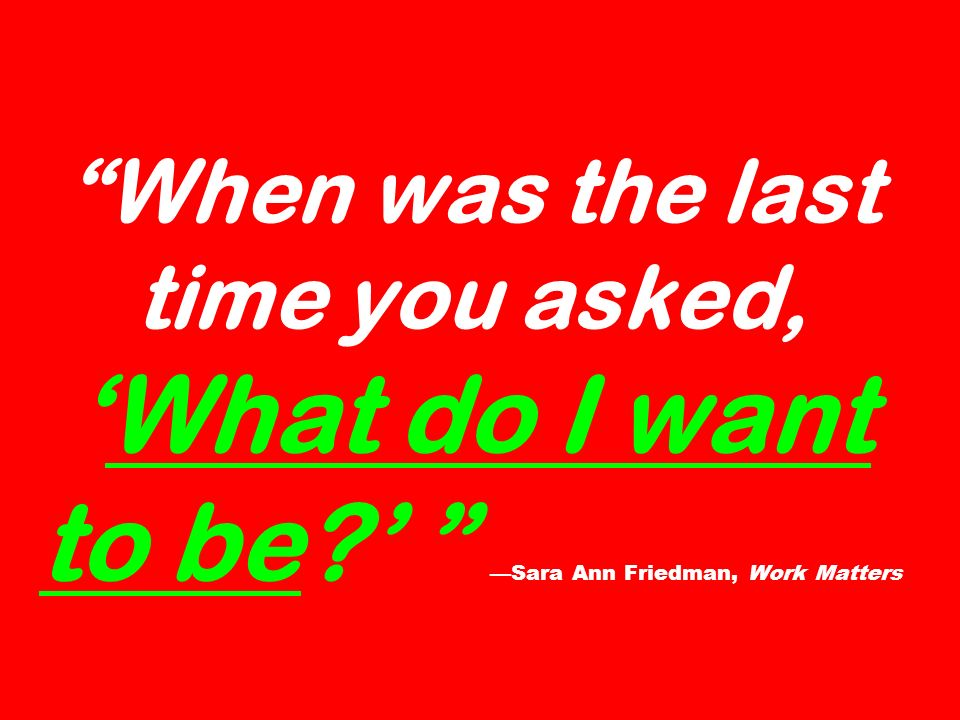 When was the last time you asked,What do I want to be? Sara Ann Friedman, Work Matters