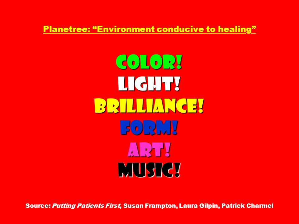 Color! Light! Brilliance! Form! Art! Music! Planetree: Environment conducive to healing Color! Light! Brilliance! Form! Art! Music! Source: Putting Pa