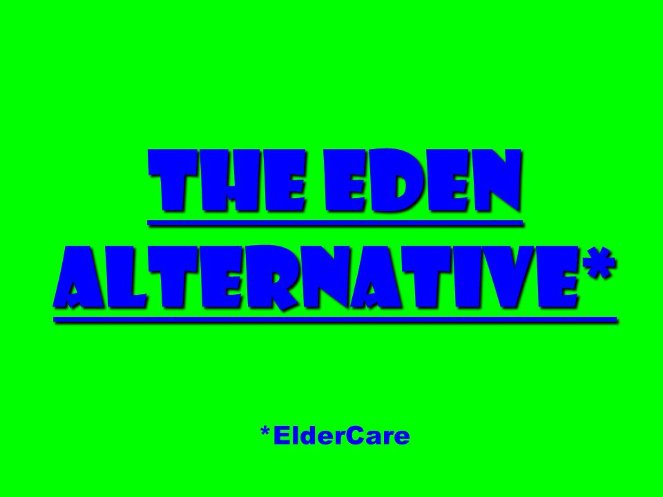 The Eden Alternative* The Eden Alternative* *ElderCare
