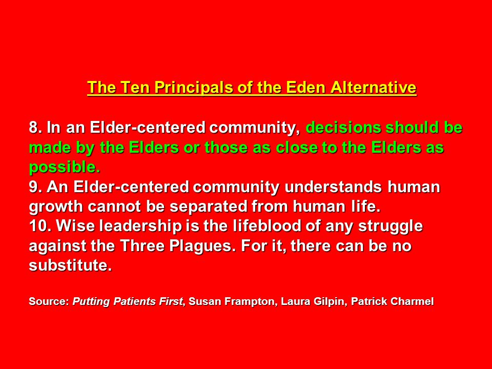The Ten Principals of the Eden Alternative 8. In an Elder-centered community, decisions should be made by the Elders or those as close to the Elders a