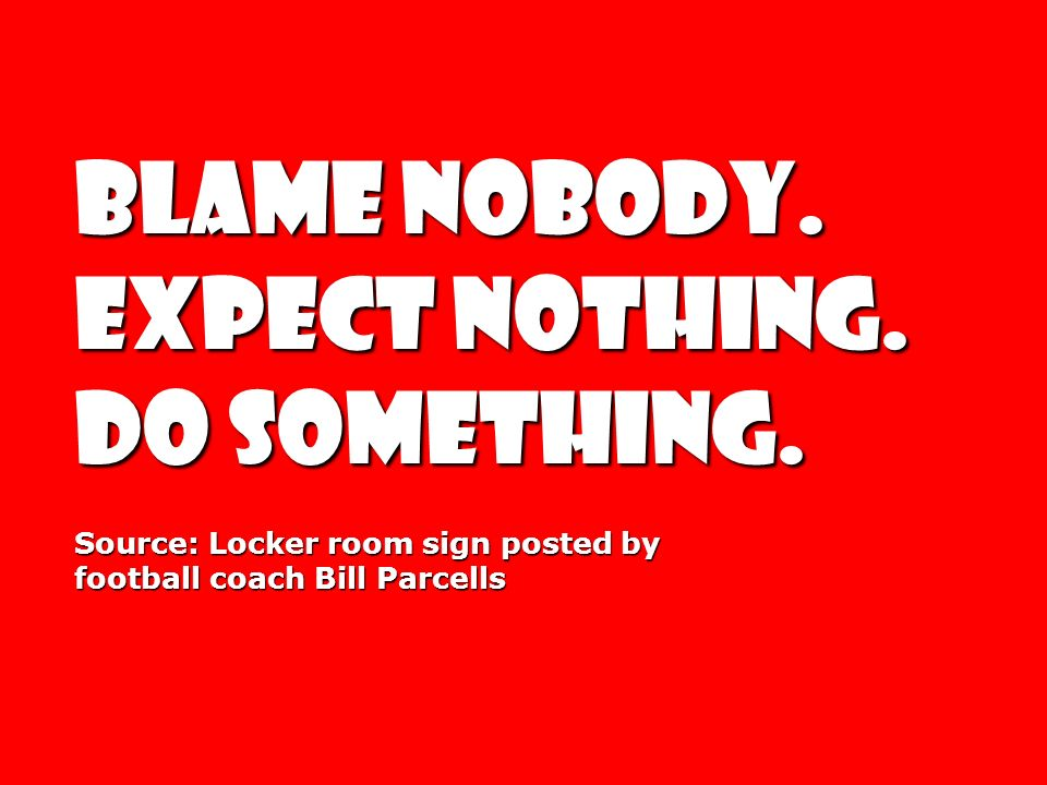 BLAME NOBODY. EXPECT NOTHING. DO SOMETHING. DO SOMETHING. Source: Locker room sign posted by football coach Bill Parcells