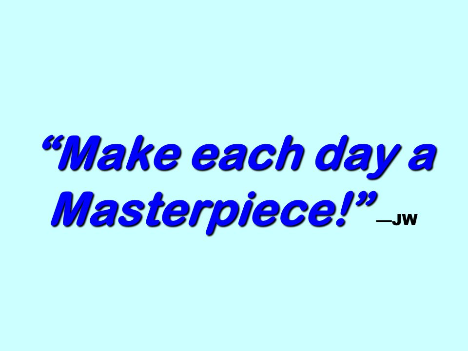 Make each day a Masterpiece! Make each day a Masterpiece! JW