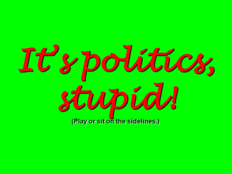 Its politics, stupid! (Play or sit on the sidelines.)