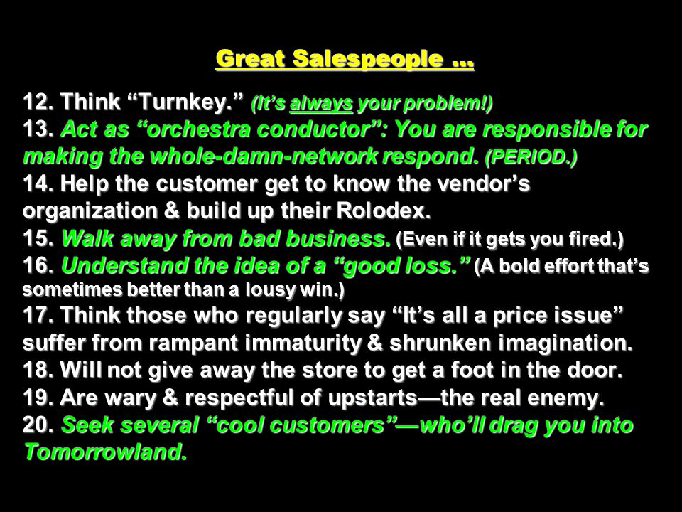 Great Salespeople … 12. Think Turnkey. (Its always your problem!) 13. Act as orchestra conductor: You are responsible for making the whole-damn-networ