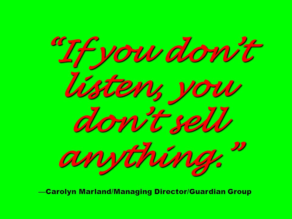 If you dont listen, you dont sell anything. If you dont listen, you dont sell anything. Carolyn Marland/Managing Director/Guardian Group