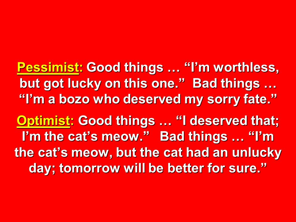 Pessimist: Good things … Im worthless, but got lucky on this one. Bad things … Im a bozo who deserved my sorry fate. Optimist: Good things … I deserve