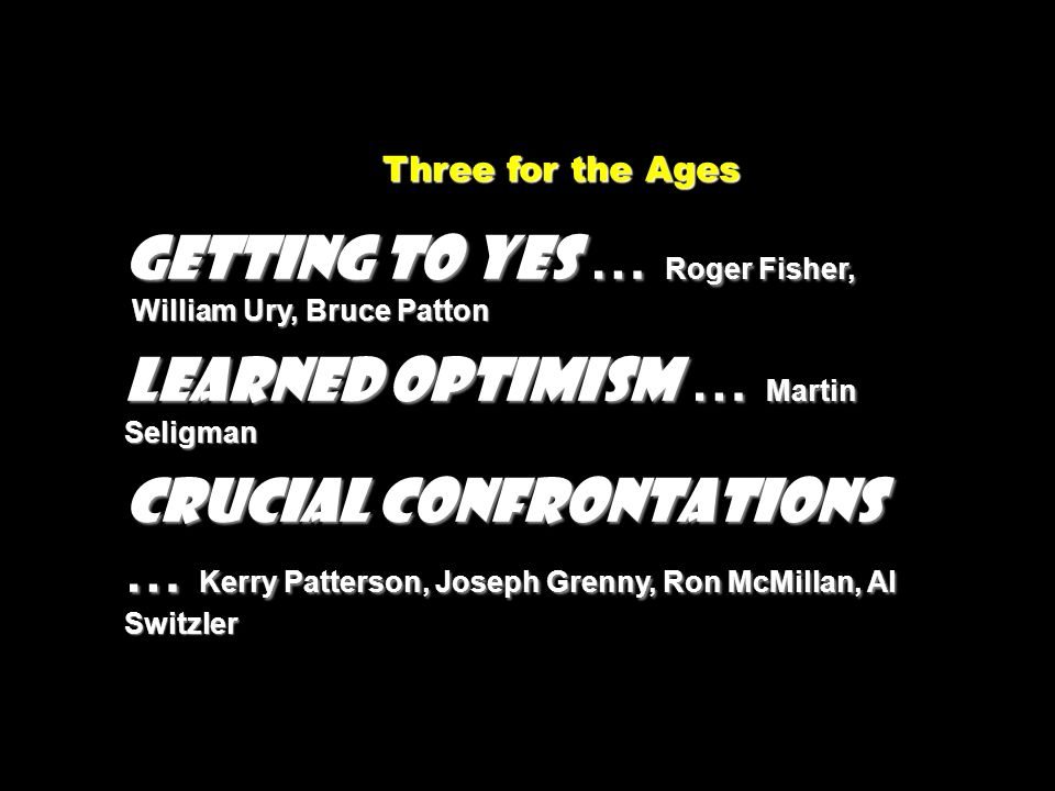 Three for the Ages Three for the Ages GETTING TO YES … Roger Fisher, William Ury, Bruce Patton William Ury, Bruce Patton LEARNED OPTIMISM … Martin Sel