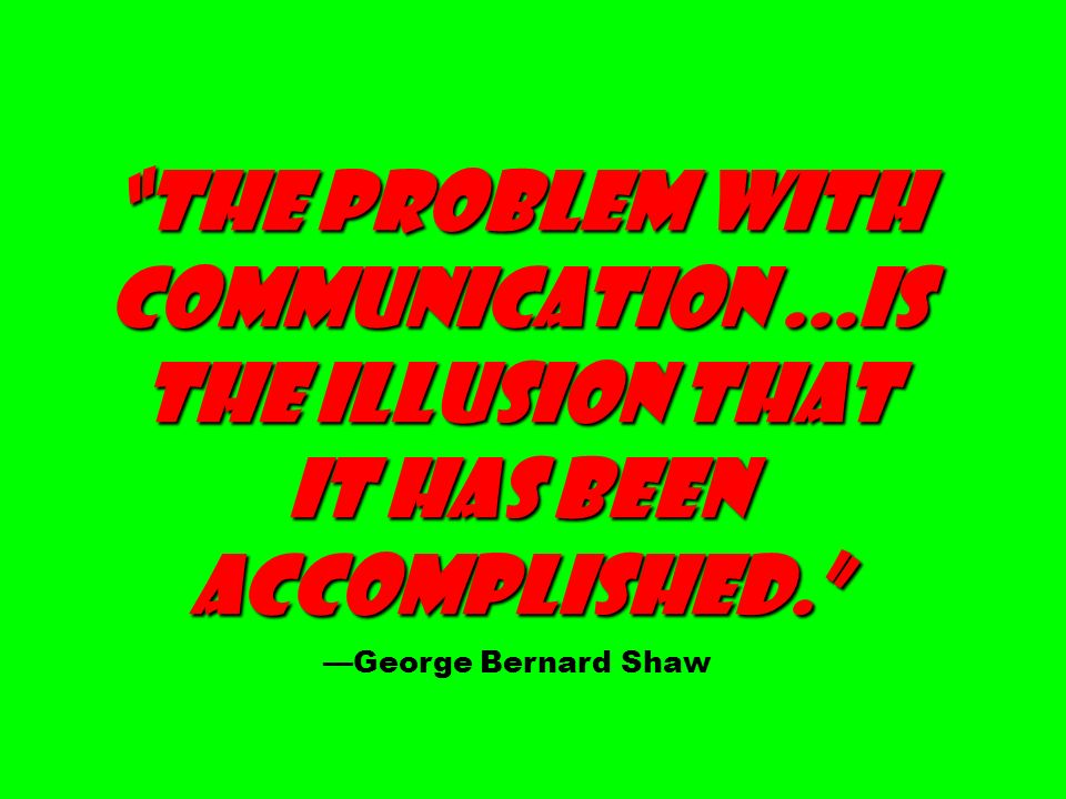 The problem with communication...is the ILLUSION that it has been accomplished. George Bernard Shaw