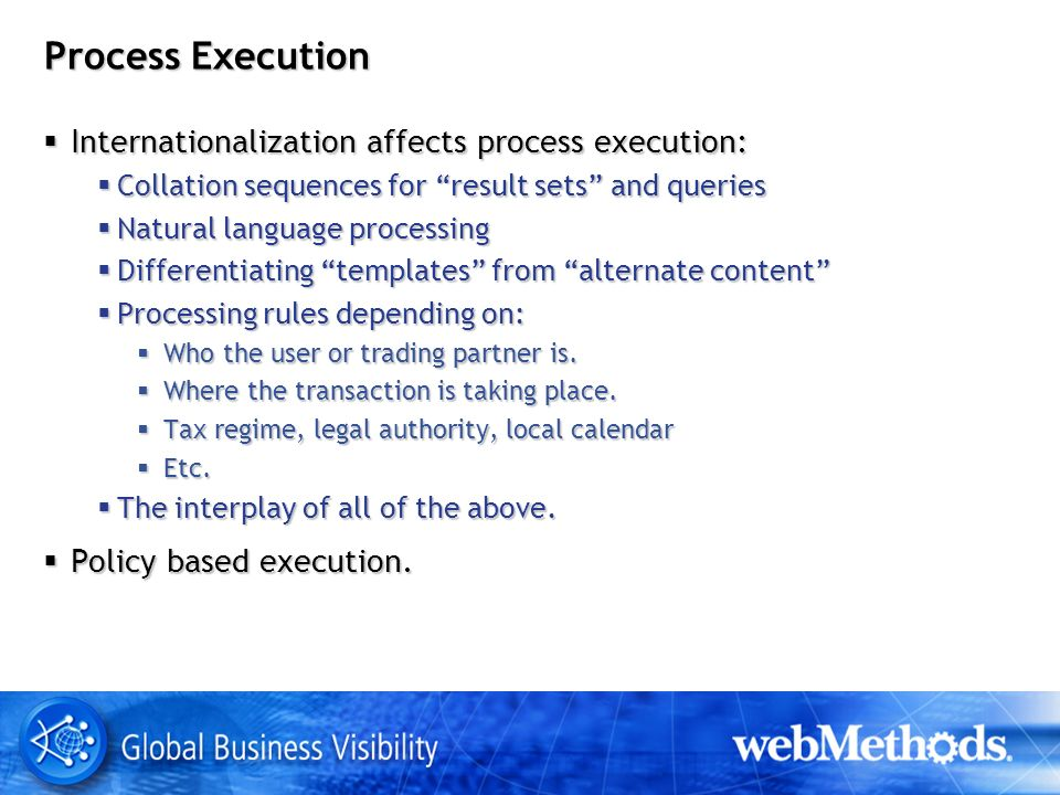 Process Execution Internationalization affects process execution: Internationalization affects process execution: Collation sequences for result sets and queries Collation sequences for result sets and queries Natural language processing Natural language processing Differentiating templates from alternate content Differentiating templates from alternate content Processing rules depending on: Processing rules depending on: Who the user or trading partner is.