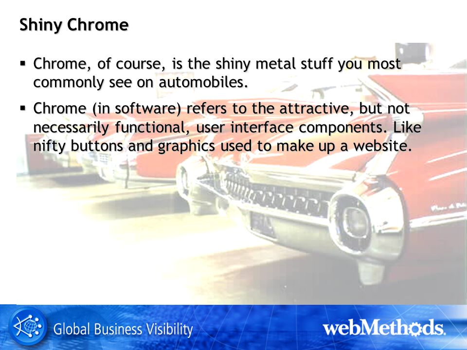 Shiny Chrome Chrome, of course, is the shiny metal stuff you most commonly see on automobiles. Chrome, of course, is the shiny metal stuff you most co