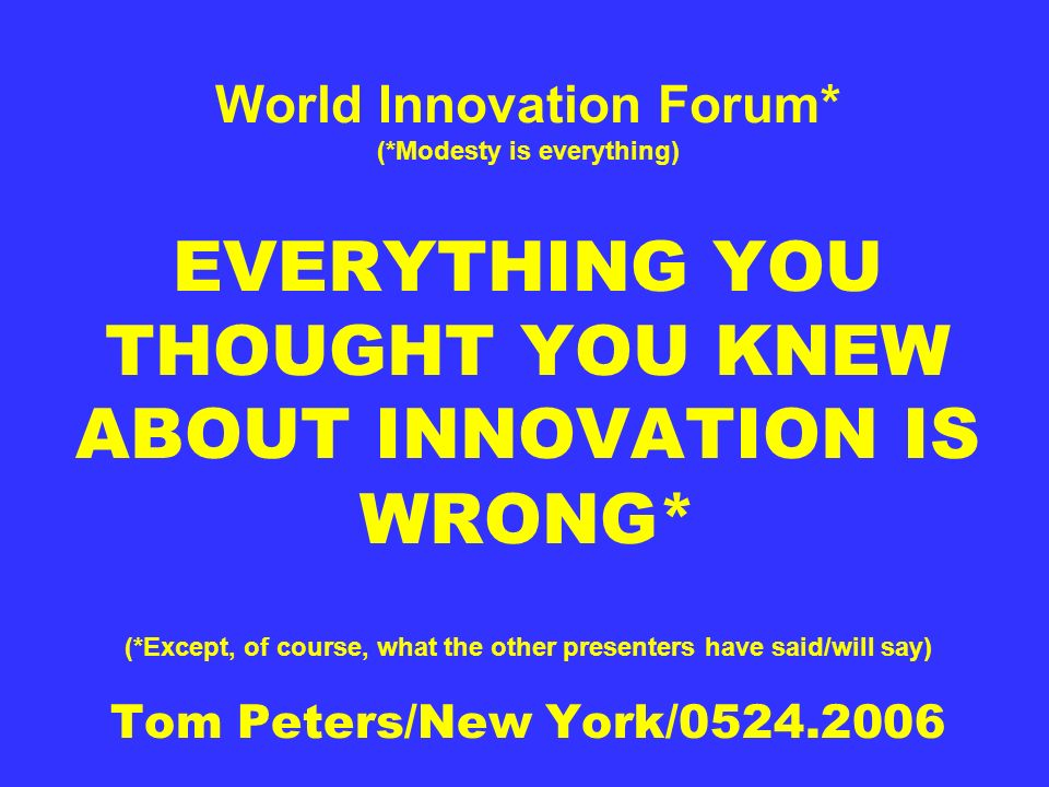 World Innovation Forum* (*Modesty is everything) EVERYTHING YOU THOUGHT YOU KNEW ABOUT INNOVATION IS WRONG* (*Except, of course, what the other presen