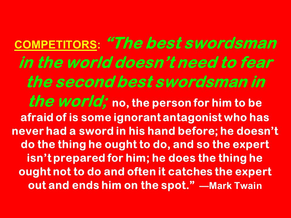 COMPETITORS: The best swordsman in the world doesnt need to fear the second best swordsman in the world; no, the person for him to be afraid of is som