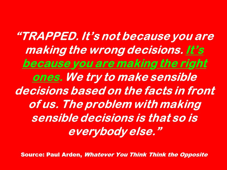 TRAPPED. Its not because you are making the wrong decisions. Its because you are making the right ones. We try to make sensible decisions based on the