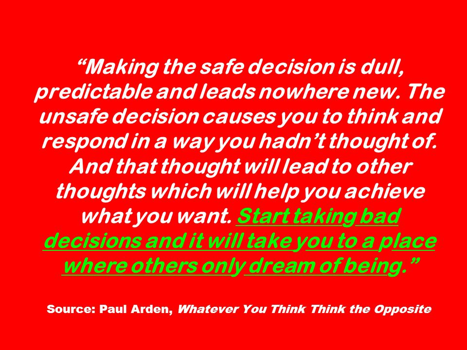 Making the safe decision is dull, predictable and leads nowhere new. The unsafe decision causes you to think and respond in a way you hadnt thought of