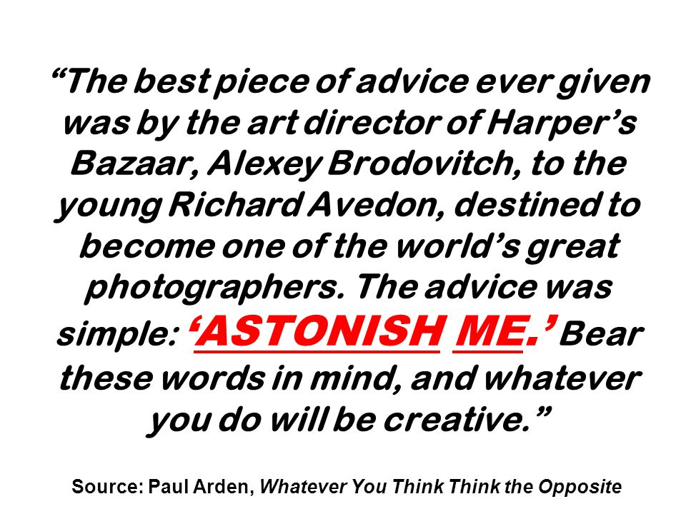 The best piece of advice ever given was by the art director of Harpers Bazaar, Alexey Brodovitch, to the young Richard Avedon, destined to become one