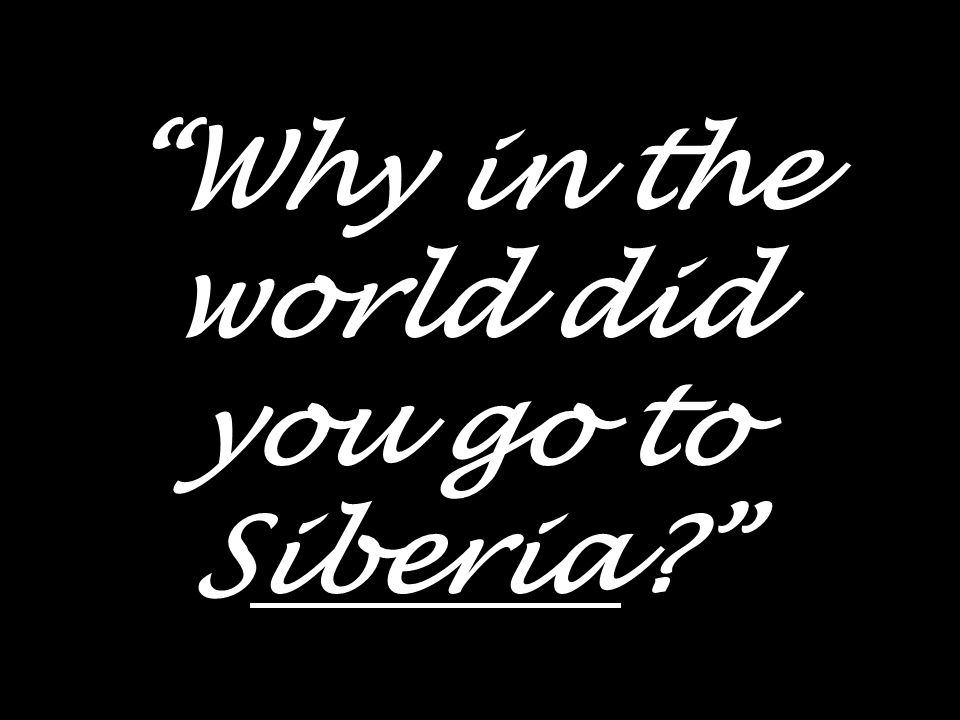 Why in the world did you go to Siberia?