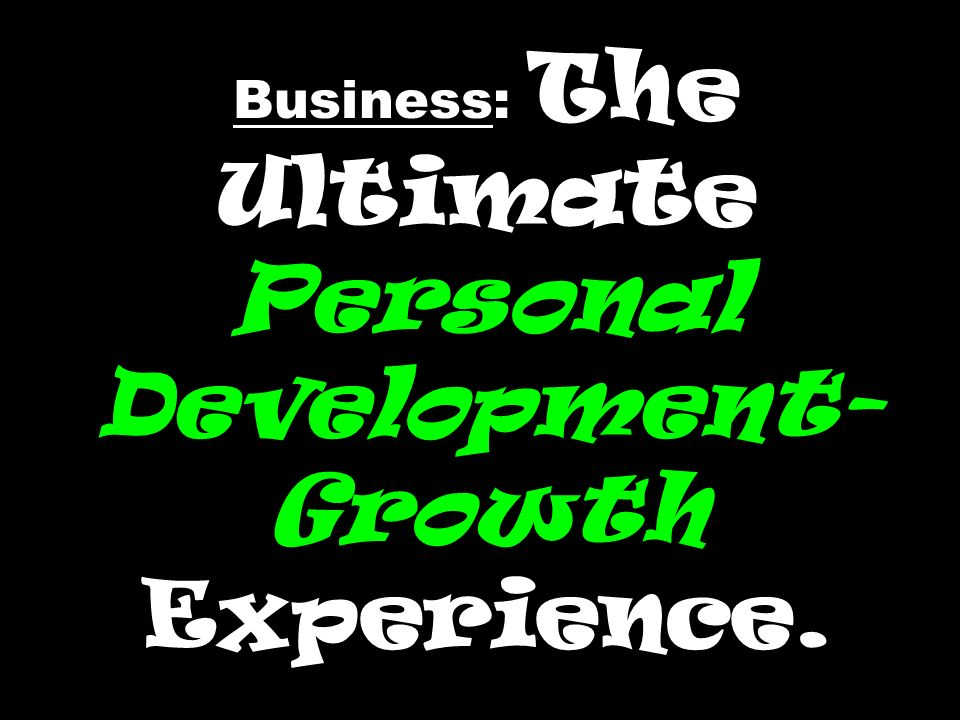Business: The Ultimate Personal Development- Growth Experience.