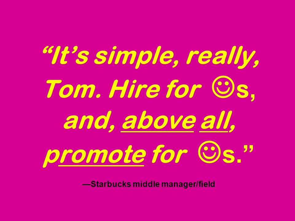 Its simple, really, Tom. Hire for s, and, above all, promote for s. Starbucks middle manager/field