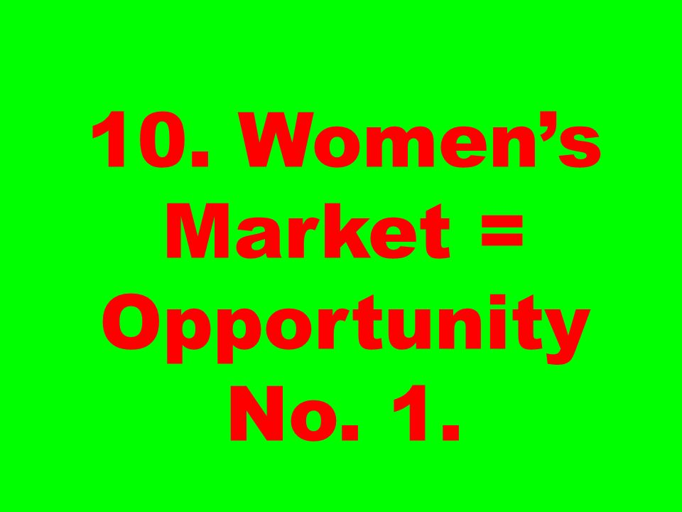 10. Womens Market = Opportunity No. 1.