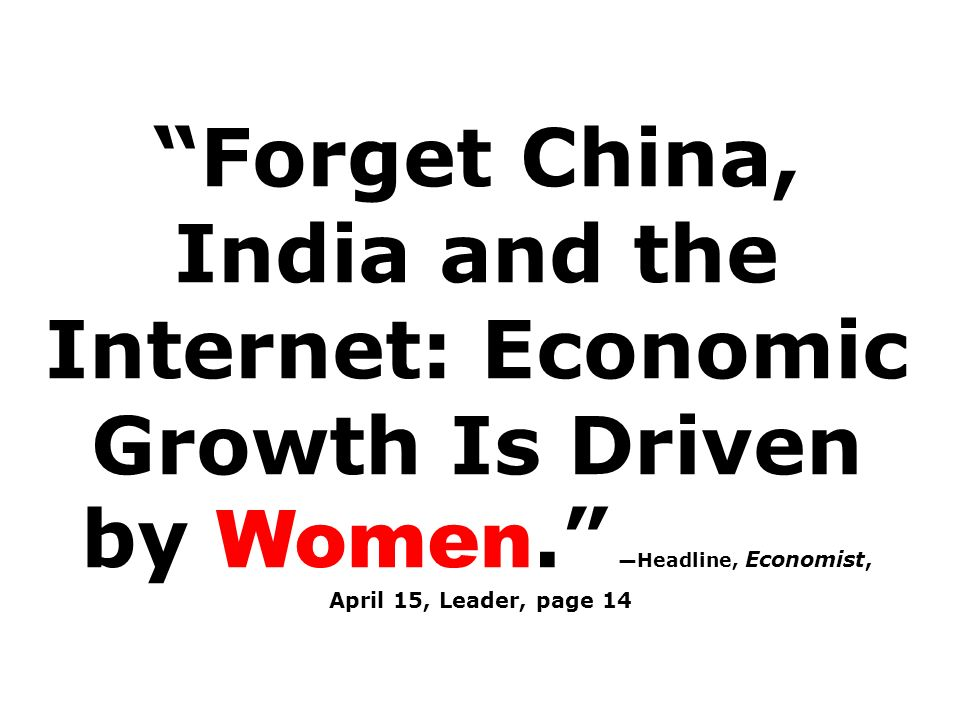 Forget China, India and the Internet: Economic Growth Is Driven by Women. Headline, Economist, April 15, Leader, page 14