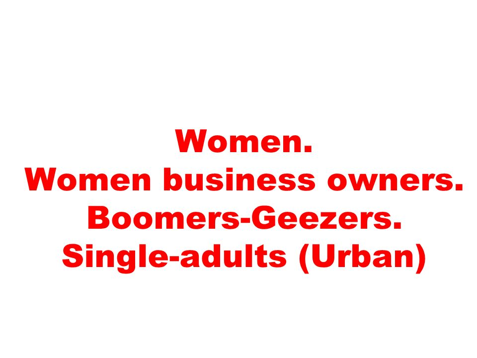 Women. Women business owners. Boomers-Geezers. Single-adults (Urban)