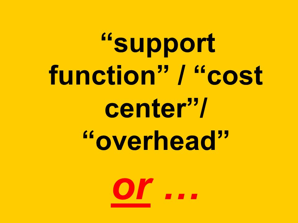 support function / cost center/ overhead or …