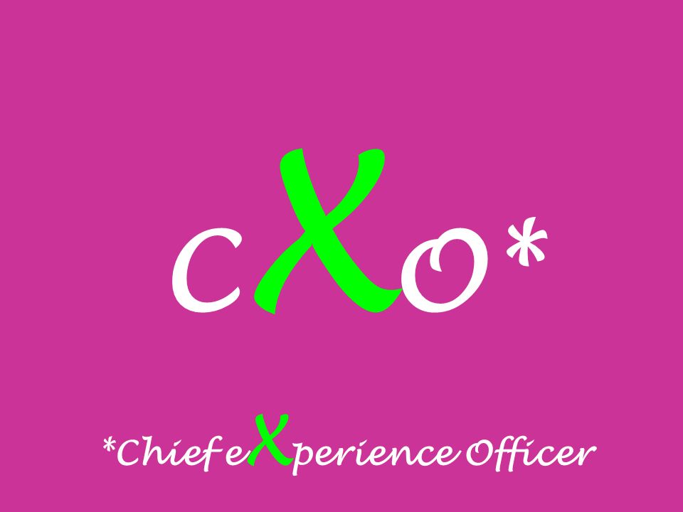 C X O* *Chief e X perience Officer