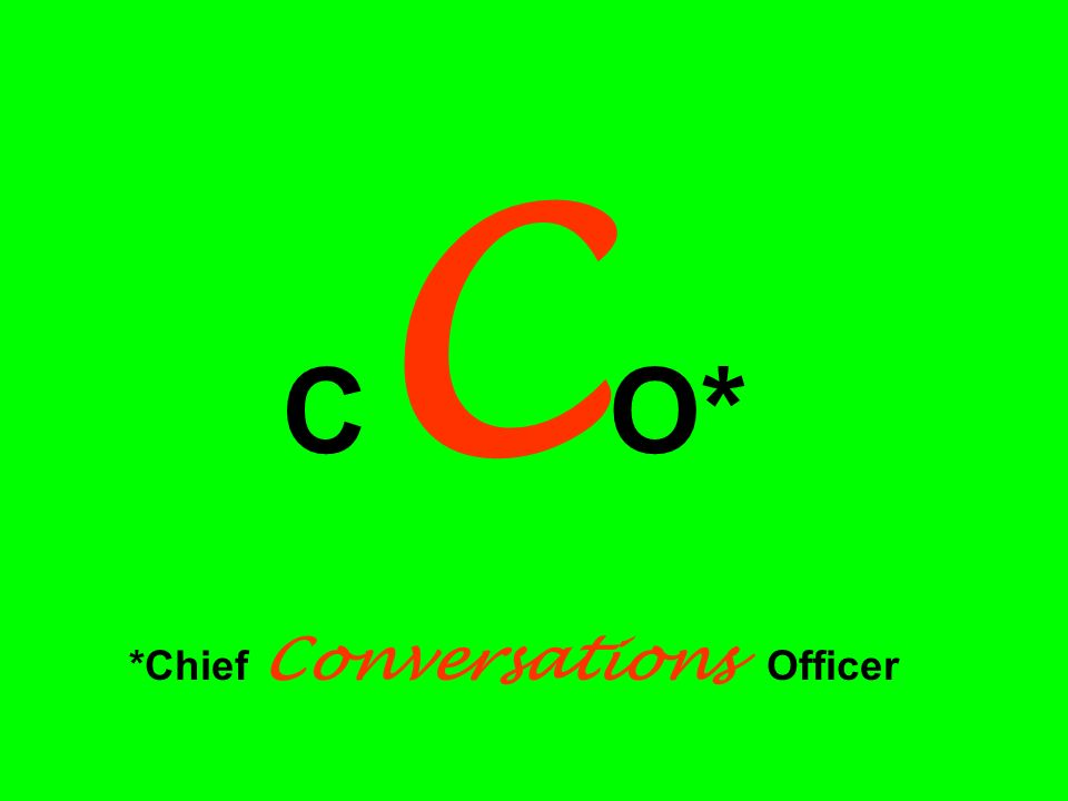C C O* *Chief Conversations Officer