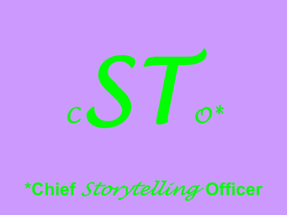 C ST O* *Chief Storytelling Officer