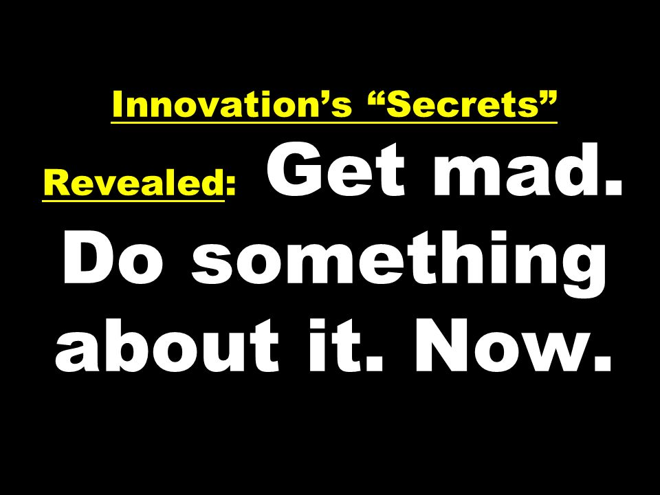 Innovations Secrets Revealed: Get mad. Do something about it. Now.