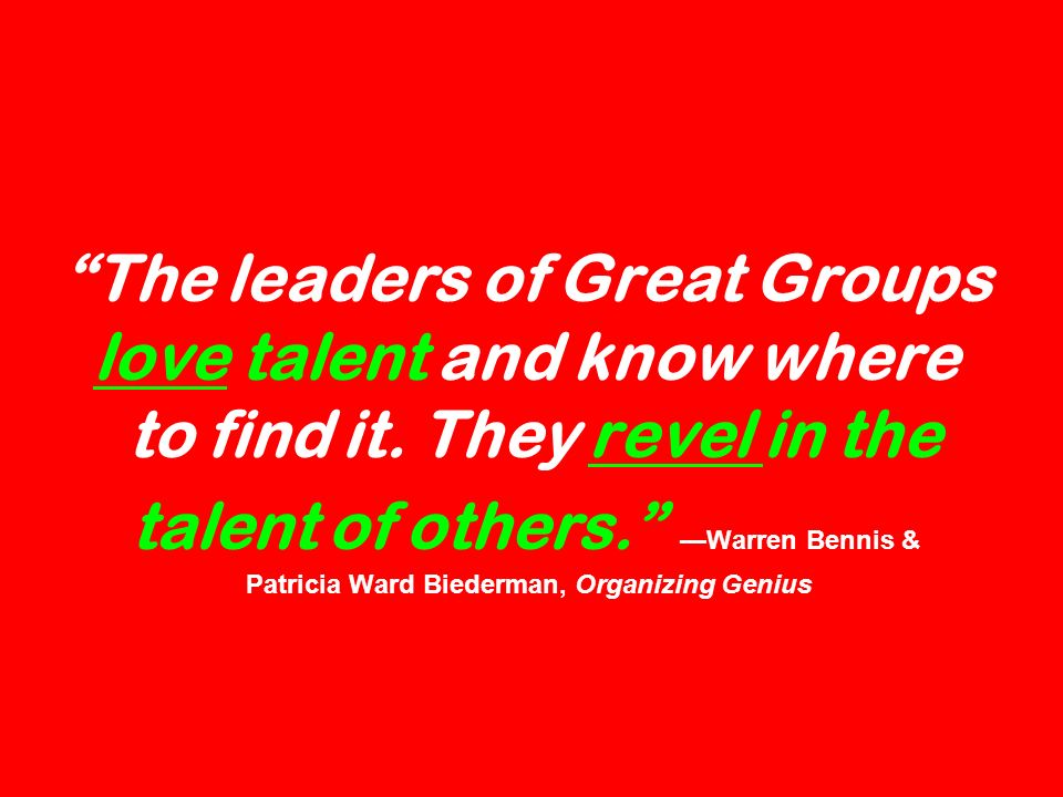 The leaders of Great Groups love talent and know where to find it. They revel in the talent of others. Warren Bennis & Patricia Ward Biederman, Organi