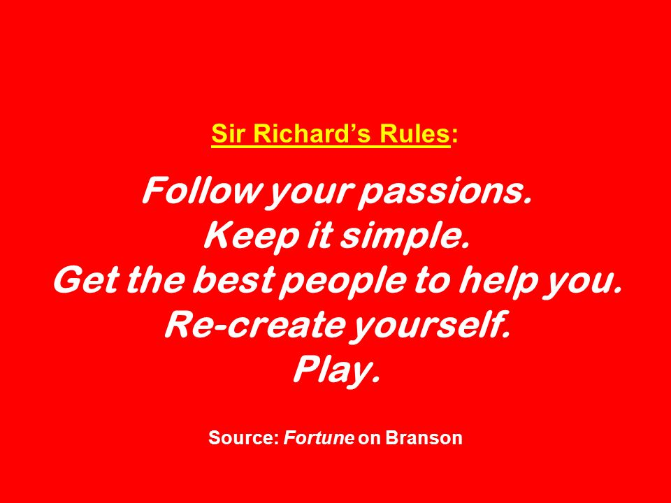 Sir Richards Rules: Follow your passions. Keep it simple. Get the best people to help you. Re-create yourself. Play. Source: Fortune on Branson