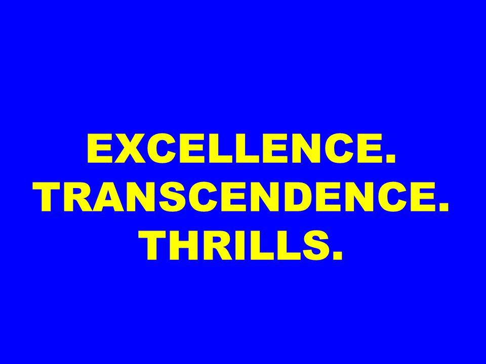 EXCELLENCE. TRANSCENDENCE. THRILLS.