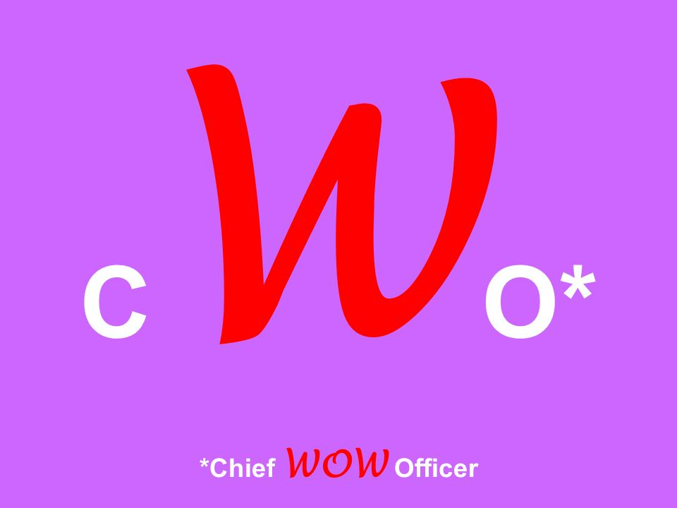 C W O* *Chief WOW Officer